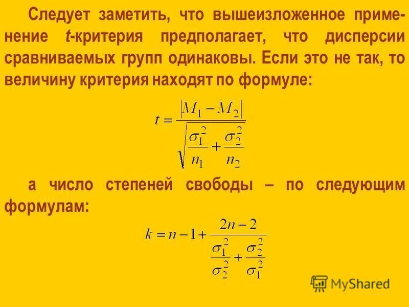 Следует заметить, что вышеизложенное применение t -критерия предполагает, что дисперсии сравниваемых групп одинаковы. Если это не так, то величину критерия находят по формуле: а число степеней свободы – по следующим формулам: