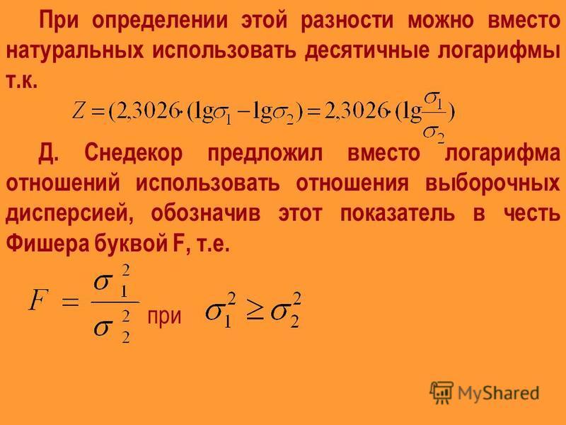При определении этой разности можно вместо натуральных использовать десятичные логарифмы т.к. Д. Снедекор предложил вместо логарифма отношений использовать отношения выборочных дисперсией, обозначив этот показатель в честь Фишера буквой F, т.е. при