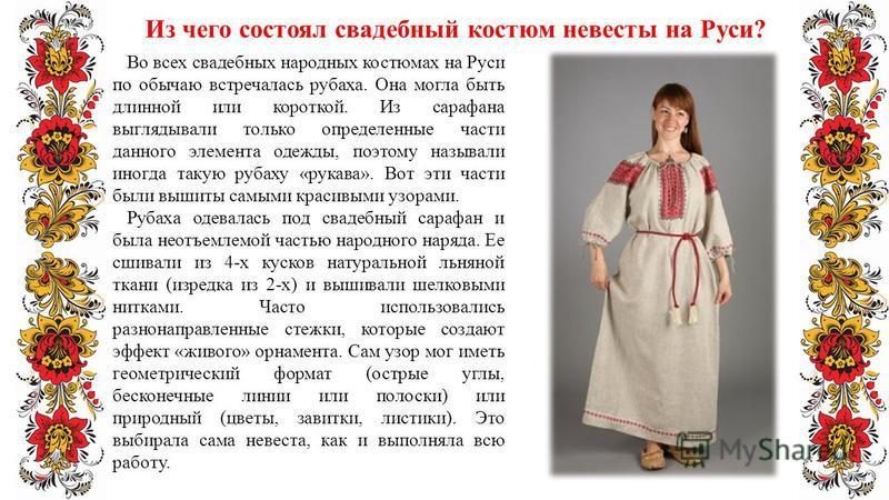 Из чего состоял свадебный костюм невесты на Руси? Во всех свадебных народных костюмах на Руси по обычаю встречалась рубаха. Она могла быть длинной или короткой. Из сарафана выглядывали только определенные части данного элемента одежды, поэтому называ