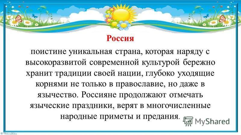 Россия поистине уникальная страна, которая наряду с высокоразвитой современной культурой бережно хранит традиции своей нации, глубоко уходящие корнями не только в православие, но даже в язычество. Россияне продолжают отмечать языческие праздники, вер
