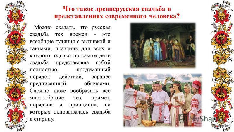 Что такое древнерусская свадьба в представлениях современного человека? Можно сказать, что русская свадьба тех времен - это всеобщие гуляния с выпивкой и танцами, праздник для всех и каждого, однако на самом деле свадьба представляла собой полностью