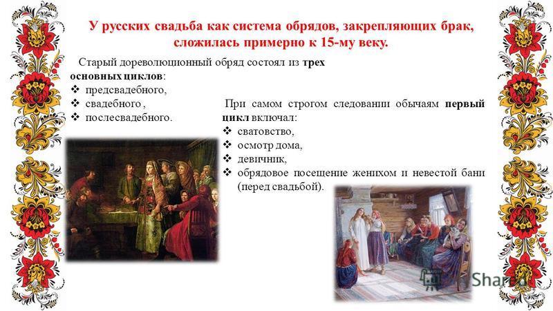 У русских свадьба как система обрядов, закрепляющих брак, сложилась примерно к 15-му веку. Старый дореволюционный обряд состоял из трех основных циклов: предсвадебного, свадебного, послесвадебного. При самом строгом следовании обычаям первый цикл вкл