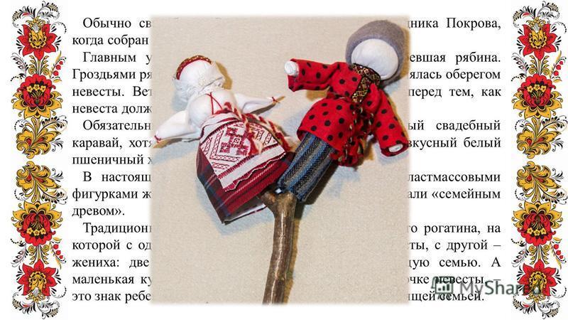 Обычно свадьбу на Руси праздновали после праздника Покрова, когда собран весь урожай, а также на Красную горку. Главным украшением свадебной избы была вызревшая рябина. Гроздьями рябины украшали не только дом. Рябина являлась оберегом невесты. Веточк