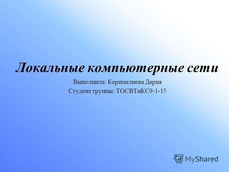 Локальные компьютерные сети Выполнила: Керималиева Дария Студент группы: ТОСВТиКС9-1-15