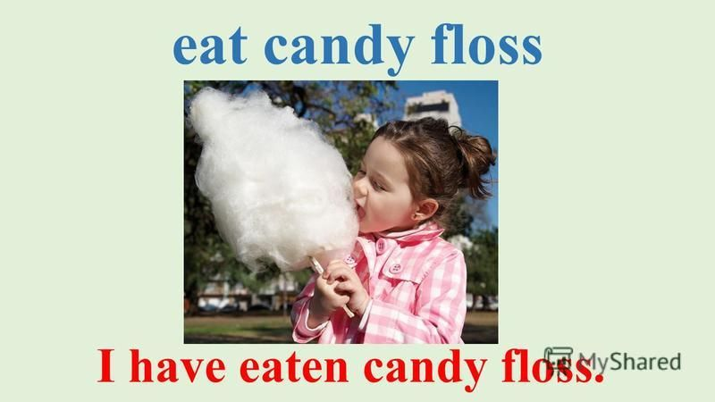 eat candy floss I have eaten candy floss.