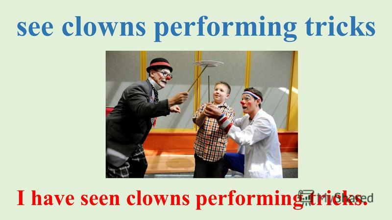 see clowns performing tricks I have seen clowns performing tricks.