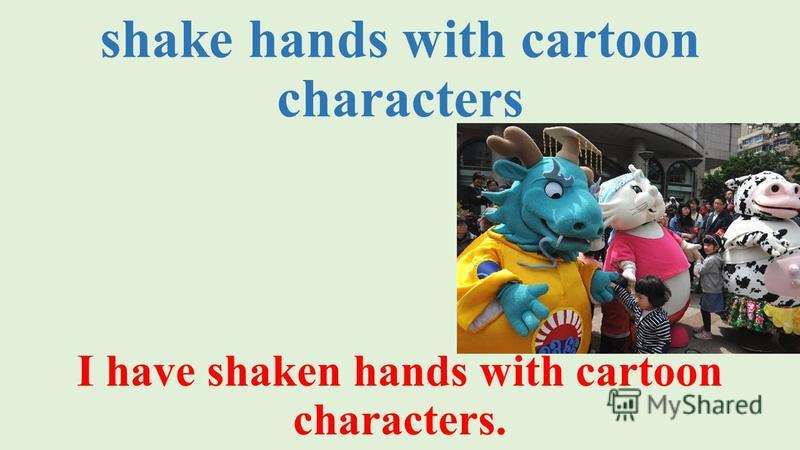 shake hands with cartoon characters I have shaken hands with cartoon characters.