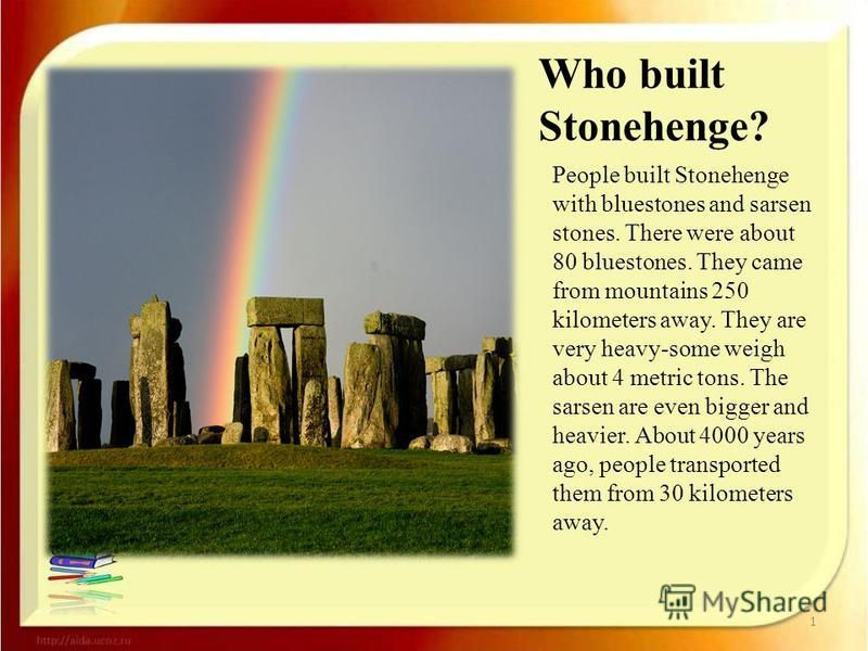 Who built Stonehenge? People built Stonehenge with bluestones and sarsen stones. There were about 80 bluestones. They came from mountains 250 kilometers away. They are very heavy-some weigh about 4 metric tons. The sarsen are even bigger and heavier.
