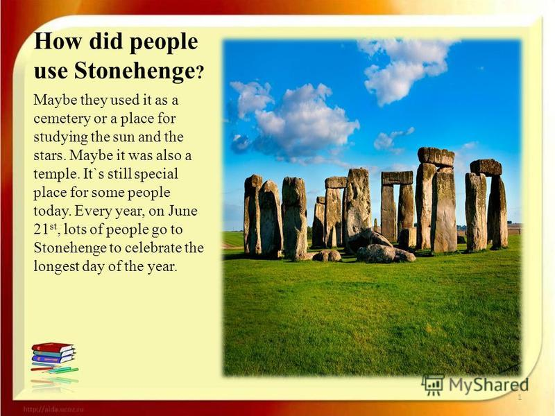 How did people use Stonehenge ? Maybe they used it as a cemetery or a place for studying the sun and the stars. Maybe it was also a temple. It`s still special place for some people today. Every year, on June 21 st, lots of people go to Stonehenge to