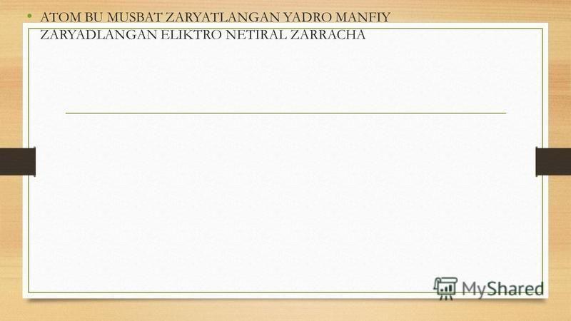 ATOM BU MUSBAT ZARYATLANGAN YADRO MANFIY ZARYADLANGAN ELIKTRO NETIRAL ZARRACHA