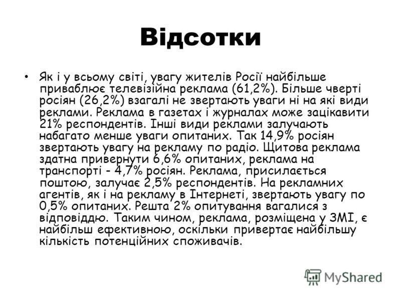 Відсотки Як і у всьому світі, увагу жителів Росії найбільше приваблює телевізійна реклама (61,2%). Більше чверті росіян (26,2%) взагалі не звертають уваги ні на які види реклами. Реклама в газетах і журналах може зацікавити 21% респондентів. Інші вид