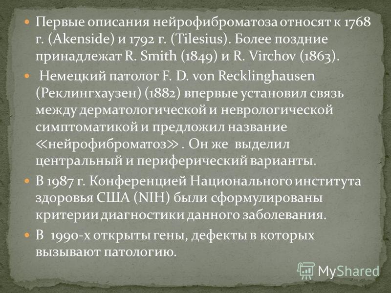 Первые описания нейрофиброматоза относят к 1768 г. (Akenside) и 1792 г. (Tilesius). Более поздние принадлежат R. Smith (1849) и R. Virchov (1863). Немецкий патолог F. D. von Recklinghausen (Реклингхаузен) (1882) впервые установил связь между дерматол