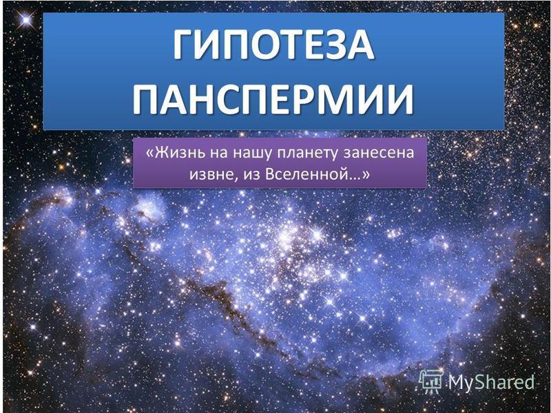 ГИПОТЕЗА ПАНСПЕРМИИ «Жизнь на нашу планету занесена извне, из Вселенной…»