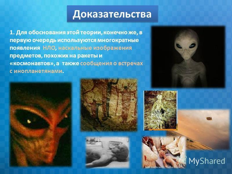 Доказательства 1. Для обоснования этой теории, конечно же, в первую очередь используются многократные появления НЛО, наскальные изображения предметов, похожих на ракеты и «космонавтов», а также сообщения о встречах с инопланетянами.