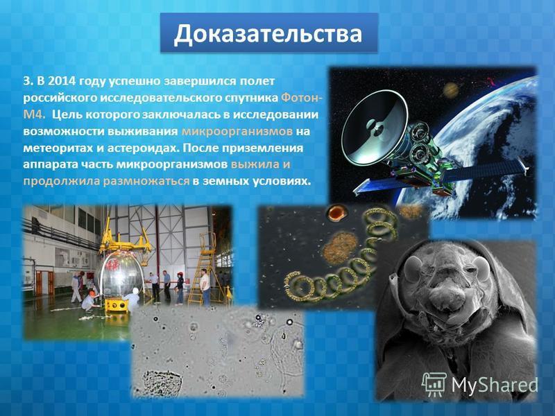 Доказательства 3. В 2014 году успешно завершился полет российского исследовательского спутника Фотон- М4. Цель которого заключалась в исследовании возможности выживания микроорганизмов на метеоритах и астероидах. После приземления аппарата часть микр