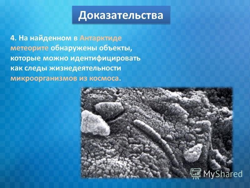 Доказательства 4. На найденном в Антарктиде метеорите обнаружены объекты, которые можно идентифицировать как следы жизнедеятельности микроорганизмов из космоса.