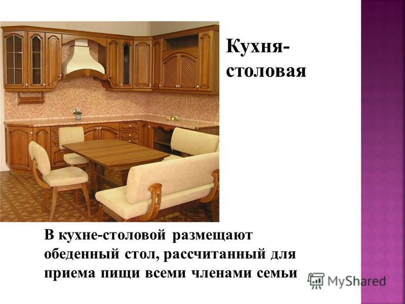 Кухня- столовая В кухне-столовой размещают обеденный стол, рассчитанный для приема пищи всеми членами семьи