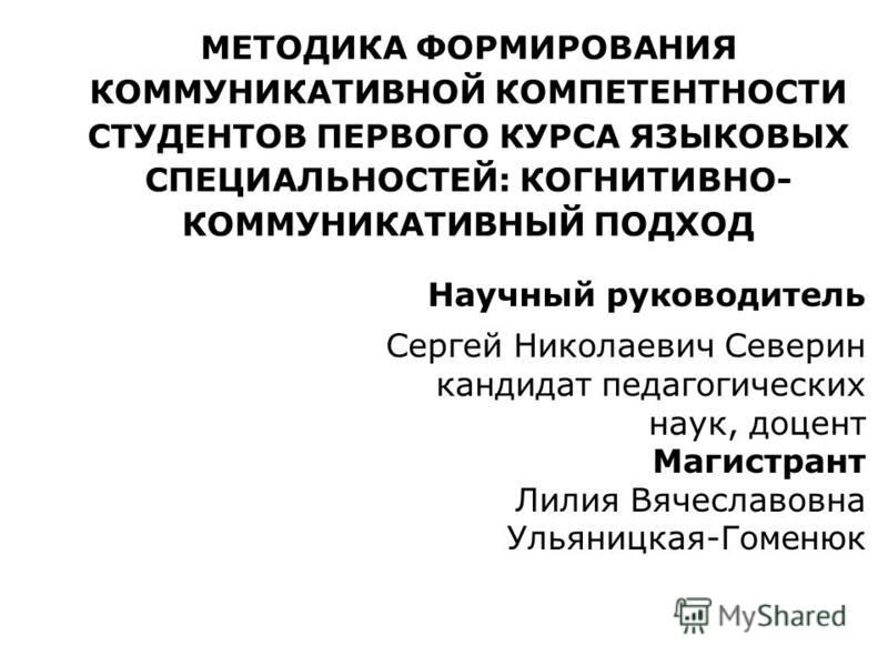 МЕТОДИКА ФОРМИРОВАНИЯ КОММУНИКАТИВНОЙ КОМПЕТЕНТНОСТИ СТУДЕНТОВ ПЕРВОГО КУРСА ЯЗЫКОВЫХ СПЕЦИАЛЬНОСТЕЙ: КОГНИТИВНО- КОММУНИКАТИВНЫЙ ПОДХОД Научный руководитель Сергей Николаевич Северин кандидат педагогических наук, доцент Магистрант Лилия Вячеславовна