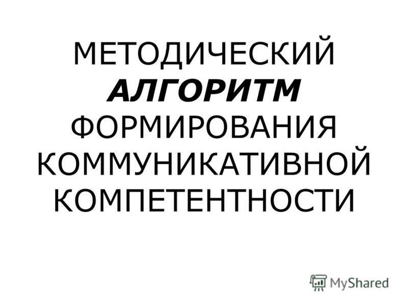 МЕТОДИЧЕСКИЙ АЛГОРИТМ ФОРМИРОВАНИЯ КОММУНИКАТИВНОЙ КОМПЕТЕНТНОСТИ