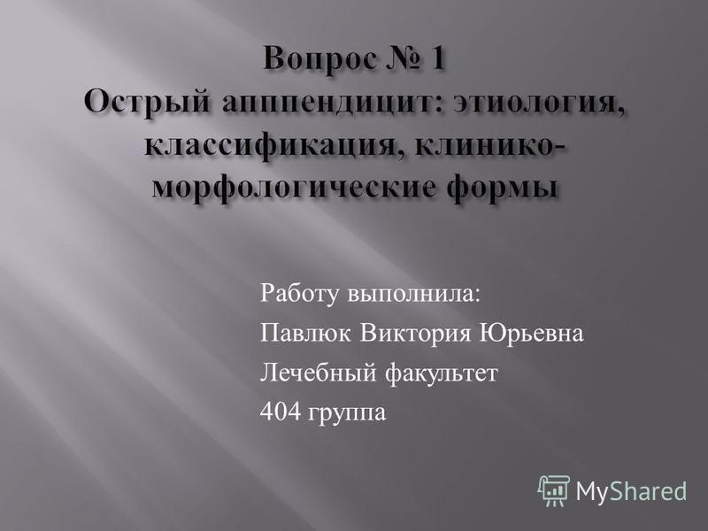 Работу выполнила : Павлюк Виктория Юрьевна Лечебный факультет 404 группа