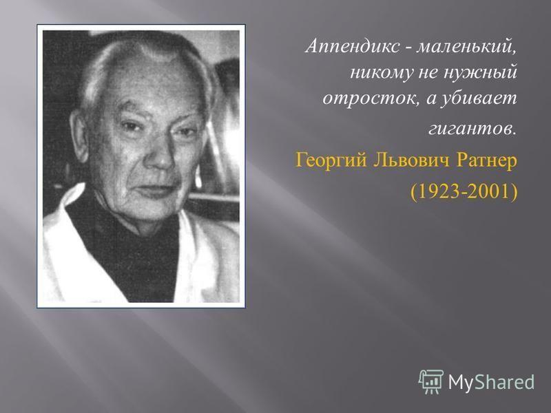 Аппендикс - маленький, никому не нужный отросток, а убивает гигантов. Георгий Львович Ратнер (1923-2001)