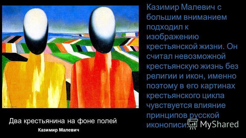 Два крестьянина на фоне полей Казимир Малевич с большим вниманием подходил к изображению крестьянской жизни. Он считал невозможной крестьянскую жизнь без религии и икон, именно поэтому в его картинах крестьянского цикла чувствуется влияние принципов