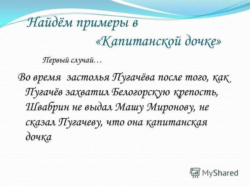 Найдём примеры в «Капитанской дочке» Первый случай… Во время застолья Пугачёва после того, как Пугачёв захватил Белогорскую крепость, Швабрин не выдал Машу Миронову, не сказал Пугачеву, что она капитанская дочка