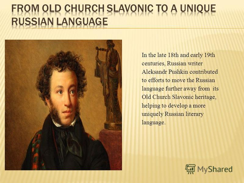 In the late 18th and early 19th centuries, Russian writer Aleksandr Pushkin contributed to efforts to move the Russian language further away from its Old Church Slavonic heritage, helping to develop a more uniquely Russian literary language.