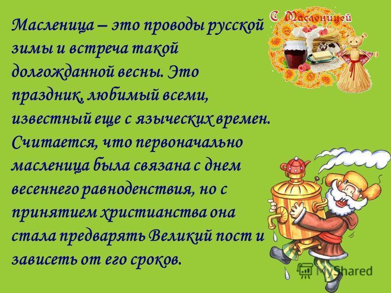 Масленица – это проводы русской зимы и встреча такой долгожданной весны. Это праздник, любимый всеми, известный еще с языческих времен. Считается, что первоначально масленица была связана с днем весеннего равноденствия, но с принятием христианства он