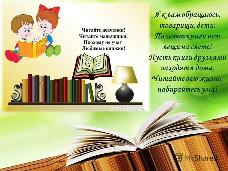 Я к вам обращаюсь, товарищи, дети: Полезнее книги нет вещи на свете! Пусть книги друзьями заходят в дома, Читайте всю жизнь, набирайтесь ума!