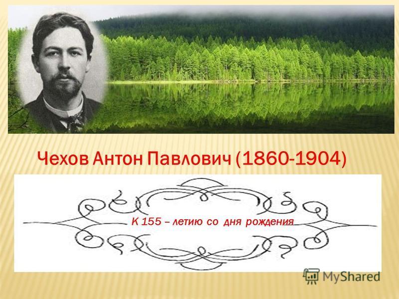 Чехов Антон Павлович (1860-1904) К 155 – летию со дня рождения