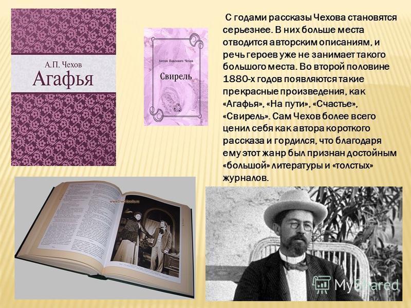 С годами рассказы Чехова становятся серьезнее. В них больше места отводится авторским описаниям, и речь героев уже не занимает такого большого места. Во второй половине 1880-х годов появляются такие прекрасные произведения, как «Агафья», «На пути», «