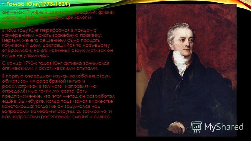 Томас Юнг(1773-1829) Томас Юнг(1773-1829) английский учёный широкого профиля: физик, механик, врач, астроном, филолог и востоковед. В 1800 году Юнг перебрался в Лондон с намерением начать врачебную практику. Первым же его решением было продать помпез
