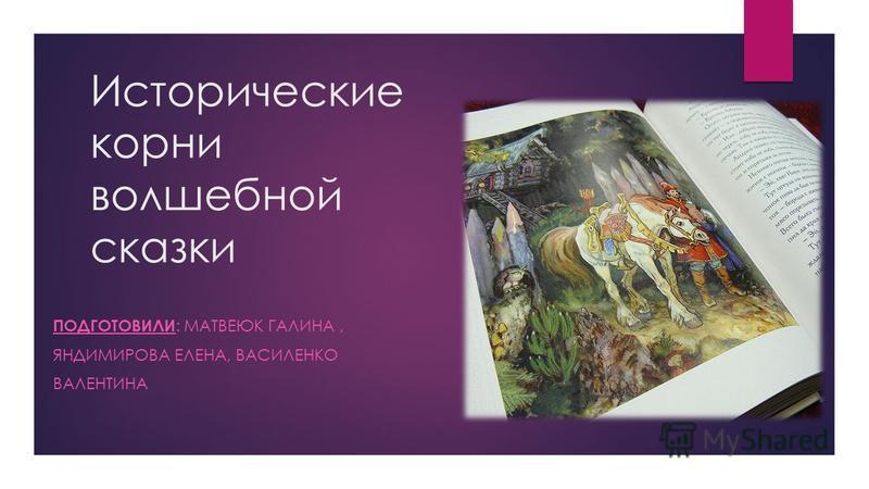 Исторические корни волшебной сказки ПОДГОТОВИЛИ : МАТВЕЮК ГАЛИНА, ЯНДИМИРОВА ЕЛЕНА, ВАСИЛЕНКО ВАЛЕНТИНА