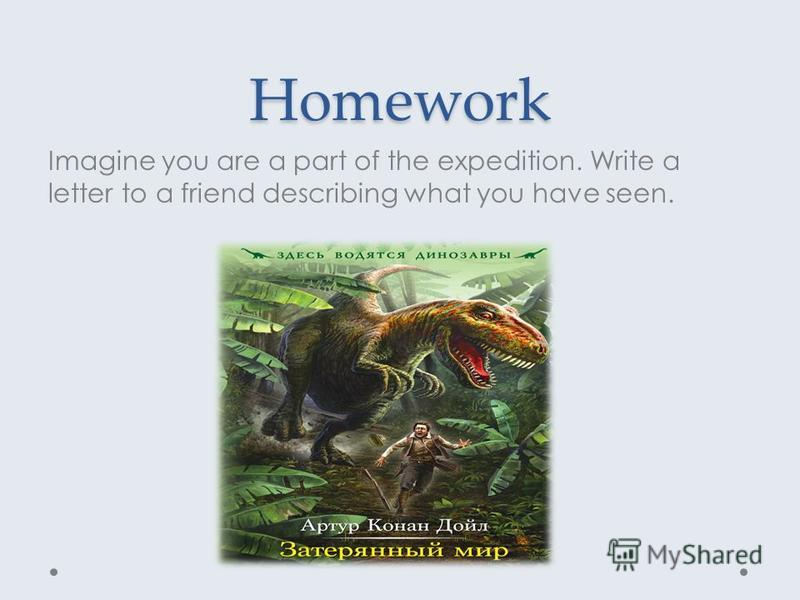 Homework Imagine you are a part of the expedition. Write a letter to a friend describing what you have seen.