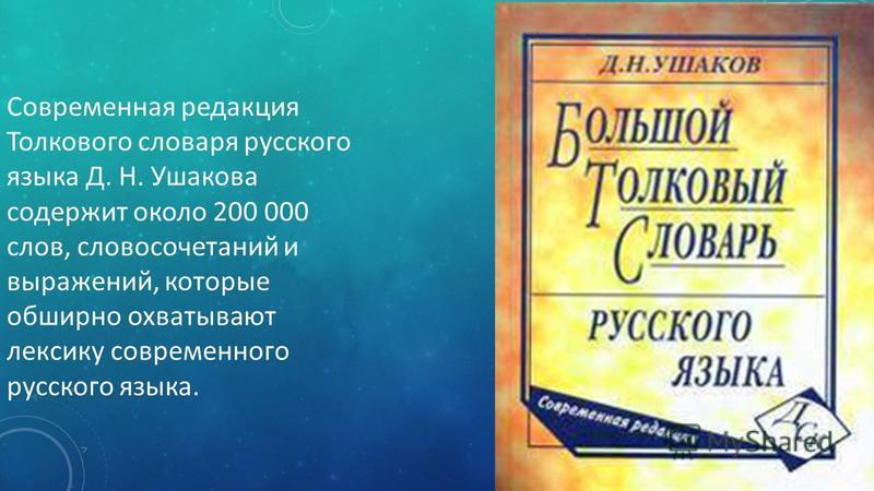 Современная редакция Толкового словаря русского языка Д. Н. Ушакова содержит около 200 000 слов, словосочетаний и выражений, которые обширно охватывают лексику современного русского языка.