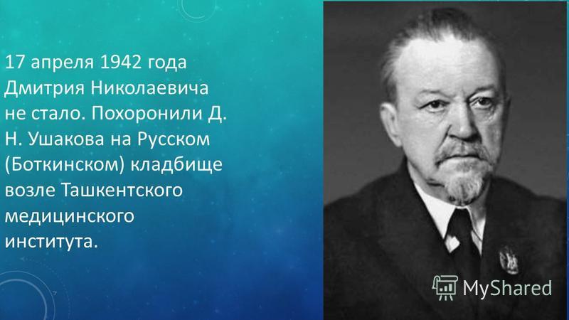 17 апреля 1942 года Дмитрия Николаевича не стало. Похоронили Д. Н. Ушакова на Русском (Боткинском) кладбище возле Ташкентского медицинского института.