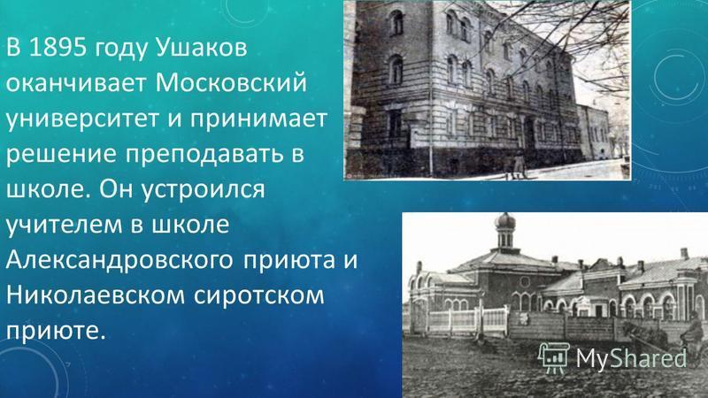 В 1895 году Ушаков оканчивает Московский университет и принимает решение преподавать в школе. Он устроился учителем в школе Александровского приюта и Николаевском сиротском приюте.