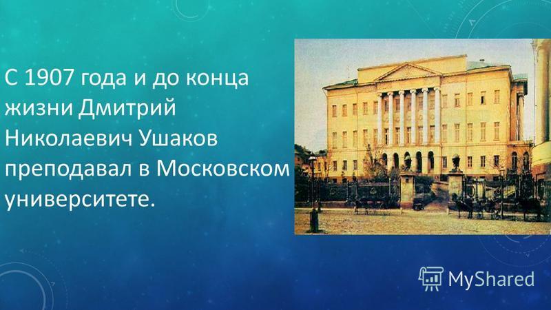 С 1907 года и до конца жизни Дмитрий Николаевич Ушаков преподавал в Московском университете.