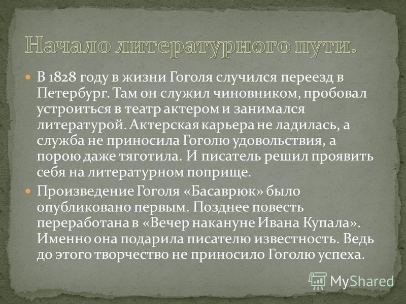 В 1828 году в жизни Гоголя случился переезд в Петербург. Там он служил чиновником, пробовал устроиться в театр актером и занимался литературой. Актерская карьера не ладилась, а служба не приносила Гоголю удовольствия, а порою даже тяготила. И писател