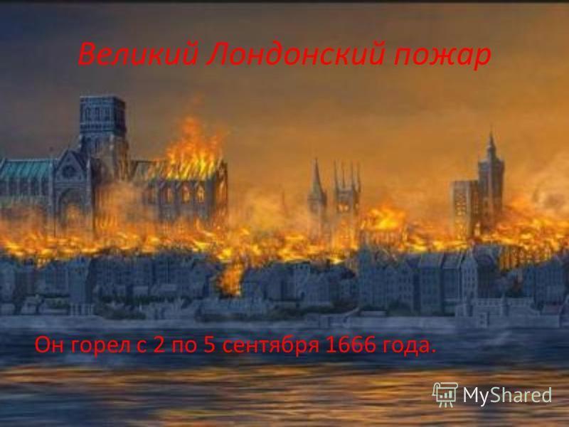 Великий Лондонский пожар Он горел с 2 по 5 сентября 1666 года.