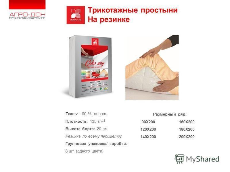 www.agro- don.ru Трикотажные простыни На резинке Ткань: 100 %, хлопок Плотность: 135 г/м 2 Высота борта: 20 см Резинка по всему периметру Групповая упаковка/ коробка: 8 шт. (одного цвета) Размерный ряд: 90X200 160X200 120X200 180X200 140X200 200X200