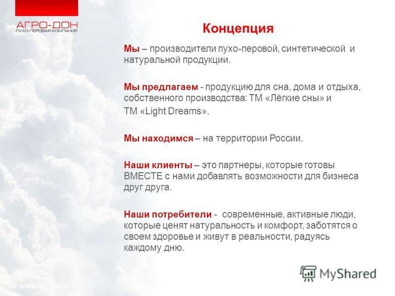 Концепция Мы – производители пухо-перовой, синтетической и натуральной продукции. Мы предлагаем - продукцию для сна, дома и отдыха, собственного производства: ТМ «Лёгкие сны» и ТМ «Light Dreams». Мы находимся – на территории России. Наши клиенты – эт
