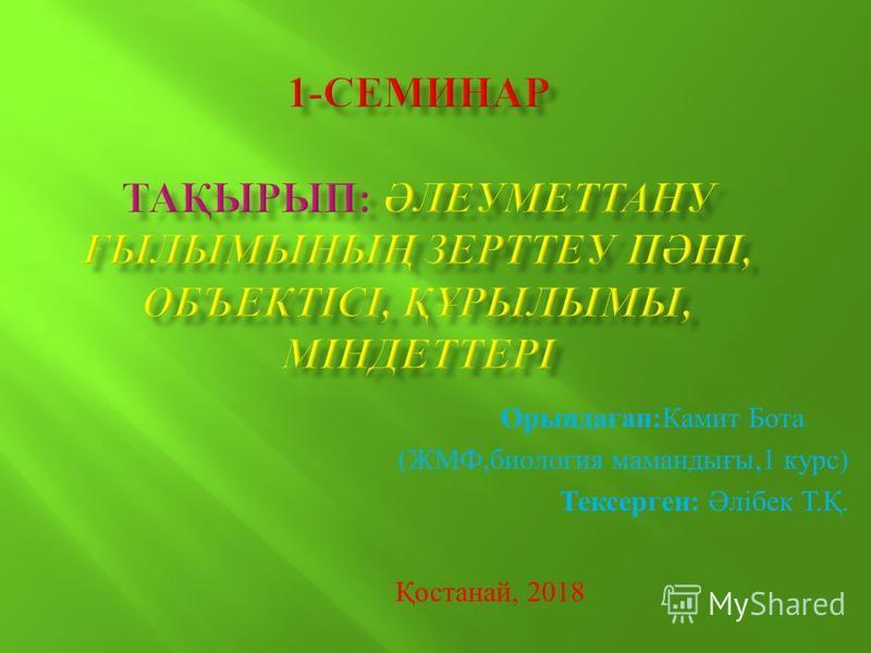 Орындаған:Камит Бота (ЖМФ,биология мамаедығы,1 курс) Тексерген: Әлібек Т.Қ. Қостанай, 2018