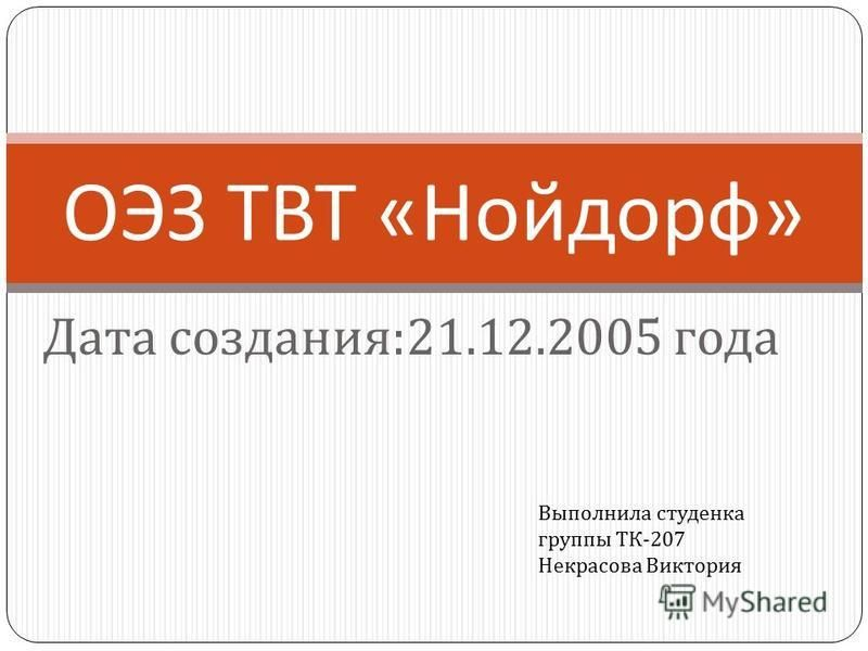 Дата создания :21.12.2005 года ОЭЗ ТВТ « Нойдорф » Выполнила студенка группы ТК -207 Некрасова Виктория