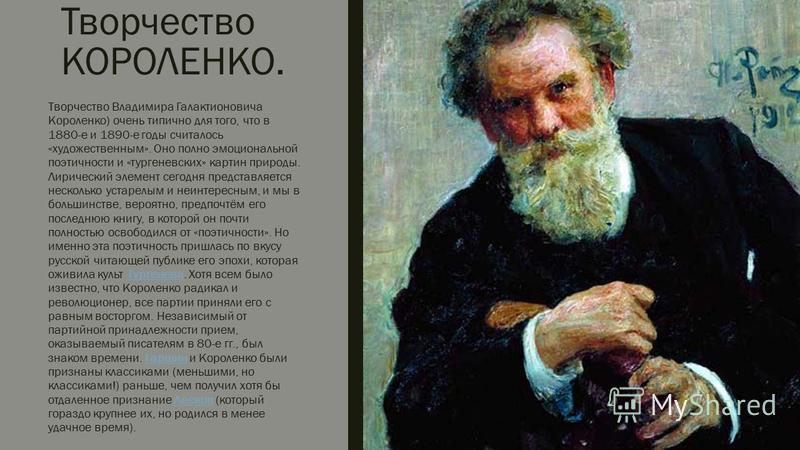 Творчество КОРОЛЕНКО. Творчество Владимира Галактионовича Короленко) очень типично для того, что в 1880-е и 1890-е годы считалось «художественным». Оно полно эмоциональной поэтичности и «тургеневских» картин природы. Лирический элемент сегодня предст