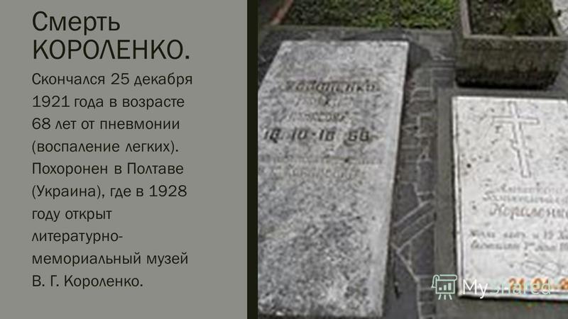 Смерть КОРОЛЕНКО. Скончался 25 декабря 1921 года в возрасте 68 лет от пневмонии (воспаление легких). Похоронен в Полтаве (Украина), где в 1928 году открыт литературно- мемориальный музей В. Г. Короленко.