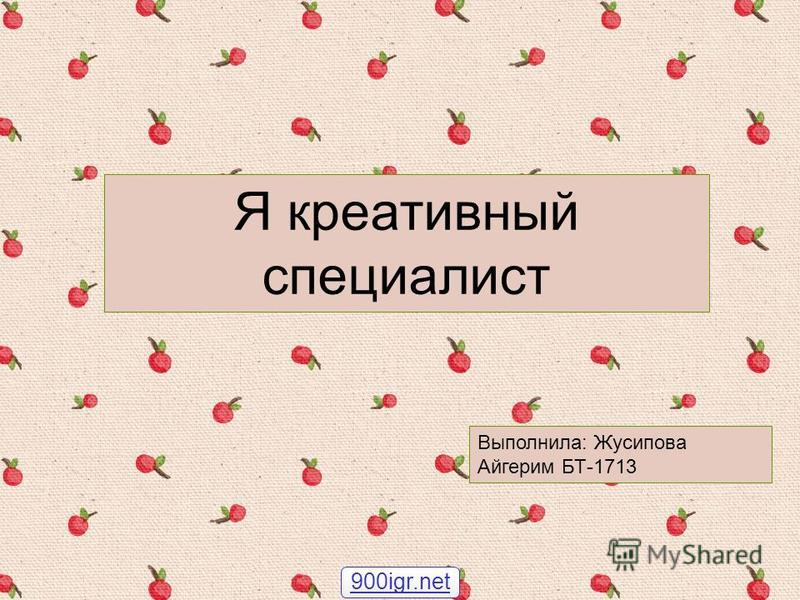 Я креативный специалист Выполнила: Жусипова Айгерим БТ-1713 900igr.net