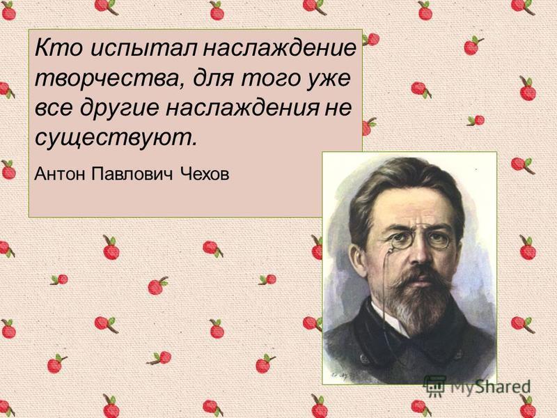 Кто испытал наслаждение творчества, для того уже все другие наслаждения не существуют. Антон Павлович Чехов