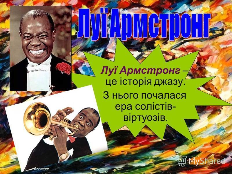 Луї Армстронг – це історія джазу. З нього почалася ера солістів- віртуозів.